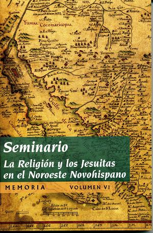 Seminario. La religión y los Jesuitas en el Noroeste Novohispano. Memoria. Volumen VI